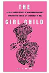 THE GIRL CHILD: Untold, Unheard Stories Of Many Women Going Through Similar Life Experiences In India