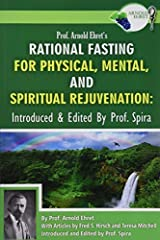 Prof. Arnold Ehret's Rational Fasting for Physical, Mental and Spiritual Rejuvenation: Introduced and Edited by Prof. Spira by Arnold Ehret (2014-12-04) Paperback