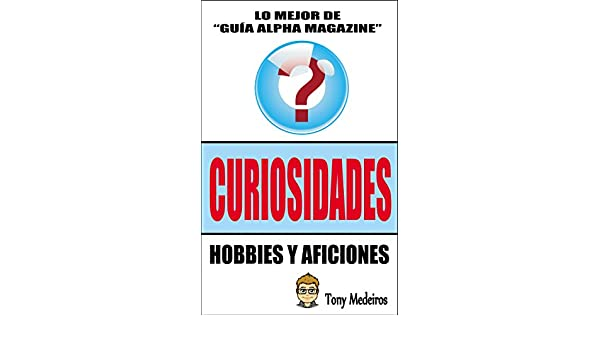 CURIOSIDADES: HOBBIES Y AFICIONES (GUÍA ALPHA MAGAZINE nº 9) (Spanish Edition), TONY MEDEIROS - Amazon.com