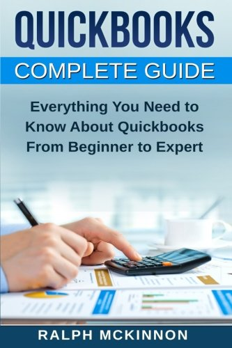 Quickbooks: The QuickBooks Complete Beginner's Guide - Learn Everything You Need To Know To Keep Your Books