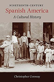 Nineteenth-Century Spanish America: A Cultural History by [Conway, Christopher]