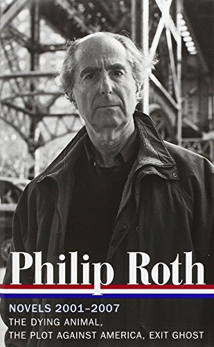 Philip Roth: Novels 2001-2007: The Dying Animal / The Plot Against America / Exit Ghost (Library Of America)