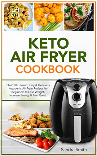 Keto Air Fryer Cookbook: Over 300 Proven, Easy & Delicious Ketogenic Air Fryer Recipes for Beginners to Lose Weight, Increase Energy & Feel Great. by Sandra Smith