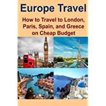 Europe Travel: How to Travel to London, Paris, Spain, and Greece on Cheap Budget: Europe Travel, London Travel, Paris Travel, Spain Travel, Greece Travel