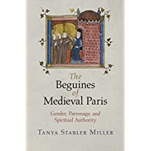 The Beguines of Medieval Paris: Gender, Patronage, and Spiritual Authority (The Middle Ages Series) by Tanya Stabler Miller (2014-04-03)