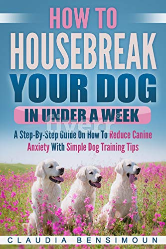 (How To Housebreak Your Dog In Under A Week: A Step-by-Step Guide on How To Reduce Canine Anxiety With Simple Dog Training Tips)