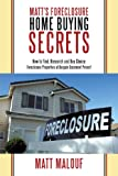 Matt's Foreclosure Home Buying Secrets: How to Find, Research and Buy Choice Foreclosure Properties at Bargain Basement Prices!