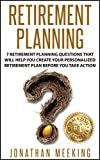 Retirement Planning: 7 Retirement Planning Questions That Will Help You Create Your Personalized Retirement Plan Before You Take Action (Retirement Planning, ... Retirement Guide, Retirement Advisor)