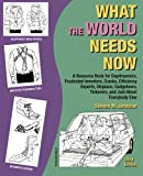 What the World Needs Now: A Resource Book for Daydreamers, Frustrated Inventors, Cranks, Efficiency Experts, Utopians, Gadgeteers, Tinkerers and Just about Everybody Else (Third Edition)
