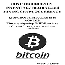 Cryptocurrency: Investing, Trading and Mining Cryptocurrency: 5000% ROI on Bitcoins in 12 Months: The Step-by-Step Guide on How to Invest in Cryptocurrencies (2nd Edition) Audiobook by Scott Walker Narrated by Jon Turner