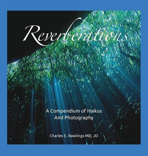Reverberations, a Compendium of Haikus and Photography by Rawlings MD Jd Charles E