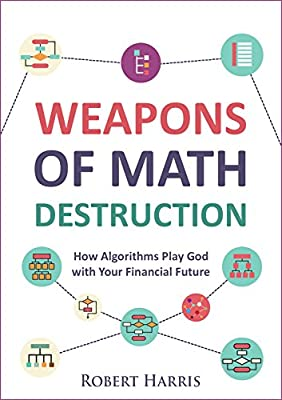 Weapons of Math Destruction: How Algorithms Play God with Your Financial Future