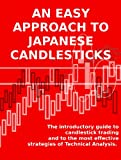 AN EASY APPROACH TO JAPANESE CANDLESTICKS - The introductory guide to candlestick trading and to the most effective strategies of Technical Analysis.