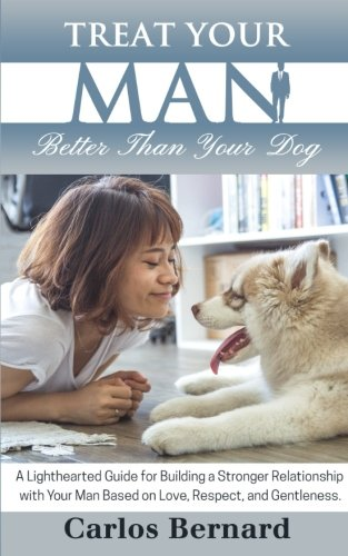 Treat Your Man Better Than Your Dog: A Lighthearted Guide for Building a Stronger Relationship with Your Man Based on Love, Respect and Gentleness