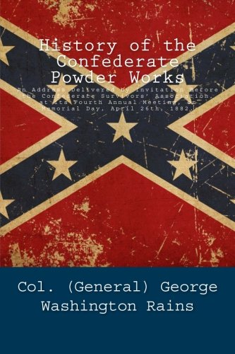 History of the Confederate Powder Works: An Address Delivered by Invitation Before the Confederate Survivors' Association, at its Fourth Annual Meeting, on Memorial Day, April 26th, 1882.