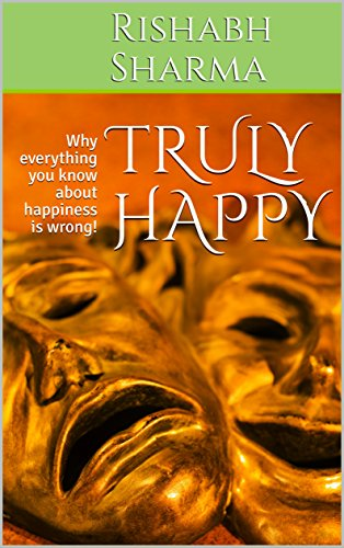 TRULY HAPPY: Why everything you know about happiness is wrong!