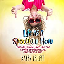 LIFE AS A SPECTRUM MOM: THE UPS, DOWNS, AND UPSIDE DOWNS OF PARENTING AUTISTIC KIDS: THE SPECTRUM MOM, BOOK 1