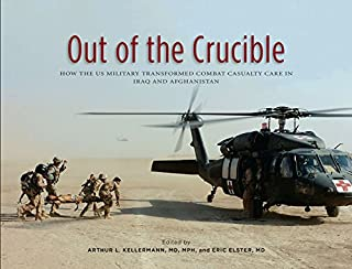 Book Cover: Out of the Crucible: How the US Military Transformed Combat Casualty Care in Iraq and Afghanistan