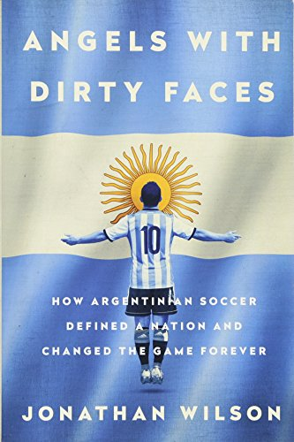 Angels with Dirty Faces: How Argentinian Soccer Defined a Nation and Changed the Game ()