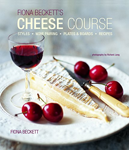Fiona Becketts Cheese Course: Styles, Wine Pairing, Plates & Boards, Recipes by Fiona Beckett
