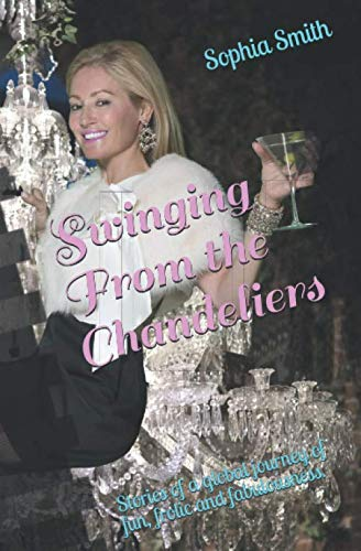 Swinging From the Chandeliers: Stories of a global journey of fun, frolic and fabulousness.