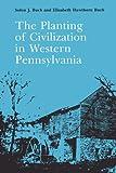 The Planting of Civilization in Western Pennsylvania, Buck, Solon J. and Buck, Elizabeth H., 0822952025