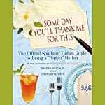 Some Day You'll Thank Me for This: The Official Southern Ladies Guide to Being a 'Perfect' Mother | Gayden Metcalfe,Charlotte Hays