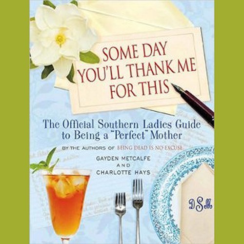 Some Day You'll Thank Me for This: The Official Southern Ladies Guide to Being a 'Perfect' Mother