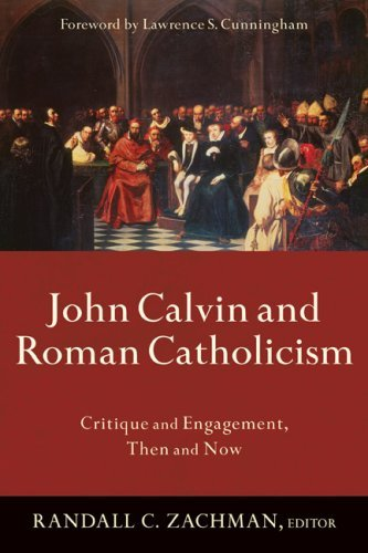 John Calvin And Roman Catholicism  Critique And Engagement Then And Now  English Edition