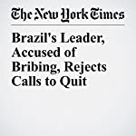 Brazil's Leader, Accused of Bribing, Rejects Calls to Quit | Simon Romero