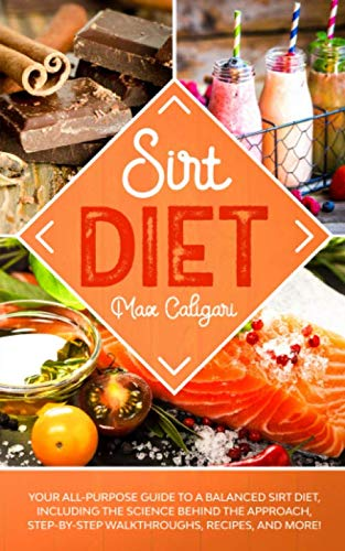 SIRT DIET: Your All-Purpose Guide to a Balanced Sirt Diet, Including the Science Behind the Approach, Step-By-Step Walkthroughs, Recipes, and more!
