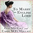 To Marry an English Lord Hörbuch von Gail MacColl, Carol McD. Wallace Gesprochen von: Kate Reading