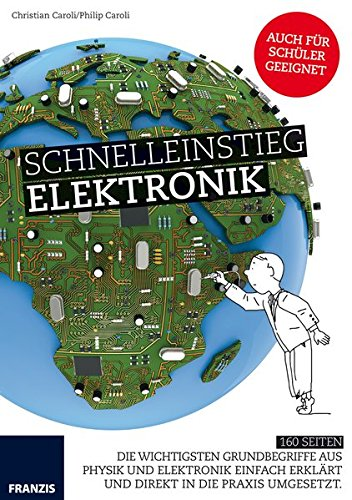 Schnelleinstieg Elektronik: Die wichtigsten Grundbegriffe aus Physik und Elektronik einfach erklärt und direkt in die Praxis umgesetzt.
