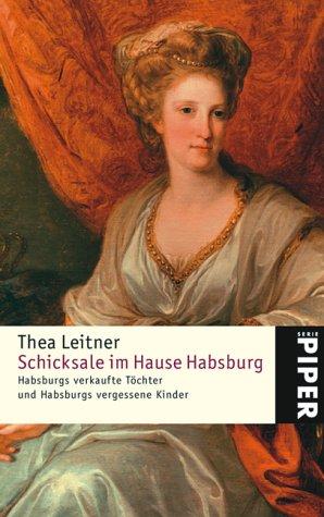 Schicksale im Hause Habsburg: Habsburgs verkaufte Töchter und Habsburgs vergessene Kinder