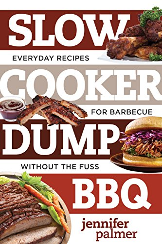 Slow Cooker Dump BBQ: Everyday Recipes for Barbecue Without the Fuss (Best Ever) (The Best Bbq Ribs Recipe Ever)