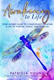 Awakening to Life: Your Sacred Guide to Consciously Creating a Life of Purpose, Magic, and Miracles