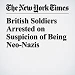 British Soldiers Arrested on Suspicion of Being Neo-Nazis | Dan Bilefsky