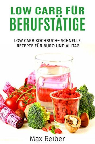 Low Carb für Berufstätige: Low Carb Kochbuch– Schnelle Rezepte für Büro und Alltag (German Edition)