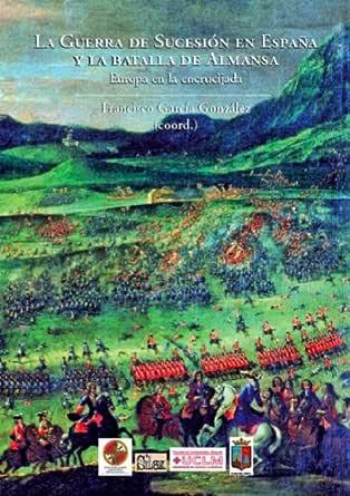 La Guerra de Sucesión en España y la batalla de Almansa. Europa en la encrucijada (Silex Universidad) eBook: García González , Francisco : Amazon.es: Tienda Kindle