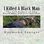I Killed a Black Man: The Sad Reality of Why Black Men Kill One Another | Raymond Sturgis