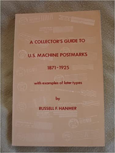 A Collector's Guide to U.S. Machine Postmarks, 1871-1925, with Examples of Later Types