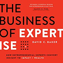 The Business of Expertise: How Entrepreneurial Experts Convert Insight to Impact + Wealth Audiobook by David C. Baker Narrated by David C. Baker