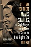 img - for I'll Take You There: Mavis Staples, the Staple Singers, and the Music That Shaped the Civil Rights Era by Greg Kot (2014-11-04) book / textbook / text book