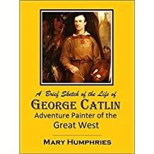 A  Brief Sketch of the Life of  George Catlin  Adventure Painter of  the Great West (1909)