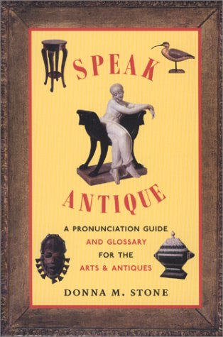 Speak Antique : A Pronunciation Guide and Glossary for the Arts and Antiques