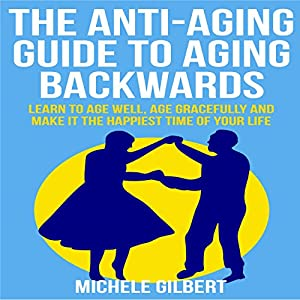 The Anti-Aging Guide to Aging Backwards: Learn to Age Well, Age Gracefully and Make It the Happiest Time of Your Life Audiobook