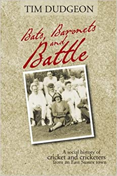 Book Bats, Baronets and Battle: A Social History of Cricket and Cricketers from an East Sussex Town