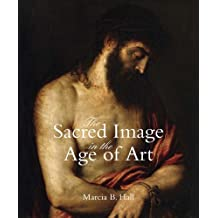 The Sacred Image in the Age of Art: Titian, Tintoretto, Barocci, El Greco, Caravaggio by Marcia B Hall (2011-01-07)