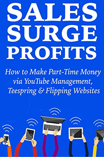 Sales Surge Profits:  How to Make Part-Time Money via YouTube Management,  Teespring & Flipping Websites