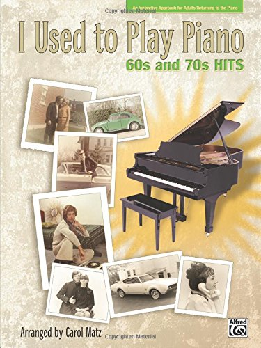 I Used to Play Piano -- 60s and 70s Hits: An Innovative Approach for Adults Returning to the Piano pdf
